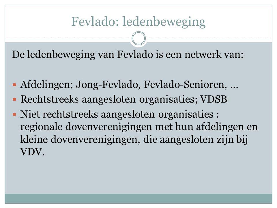 Fevlado: ledenbeweging De ledenbeweging van Fevlado is een netwerk van: Afdelingen; Jong-Fevlado, Fevlado-Senioren, … Rechtstreeks aangesloten organisaties; VDSB Niet rechtstreeks aangesloten organisaties : regionale dovenverenigingen met hun afdelingen en kleine dovenverenigingen, die aangesloten zijn bij VDV.
