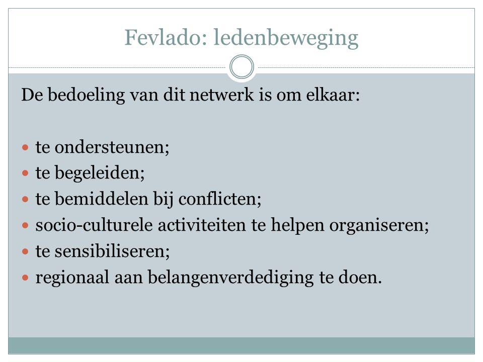 Fevlado: ledenbeweging De bedoeling van dit netwerk is om elkaar: te ondersteunen; te begeleiden; te bemiddelen bij conflicten; socio-culturele activiteiten te helpen organiseren; te sensibiliseren; regionaal aan belangenverdediging te doen.