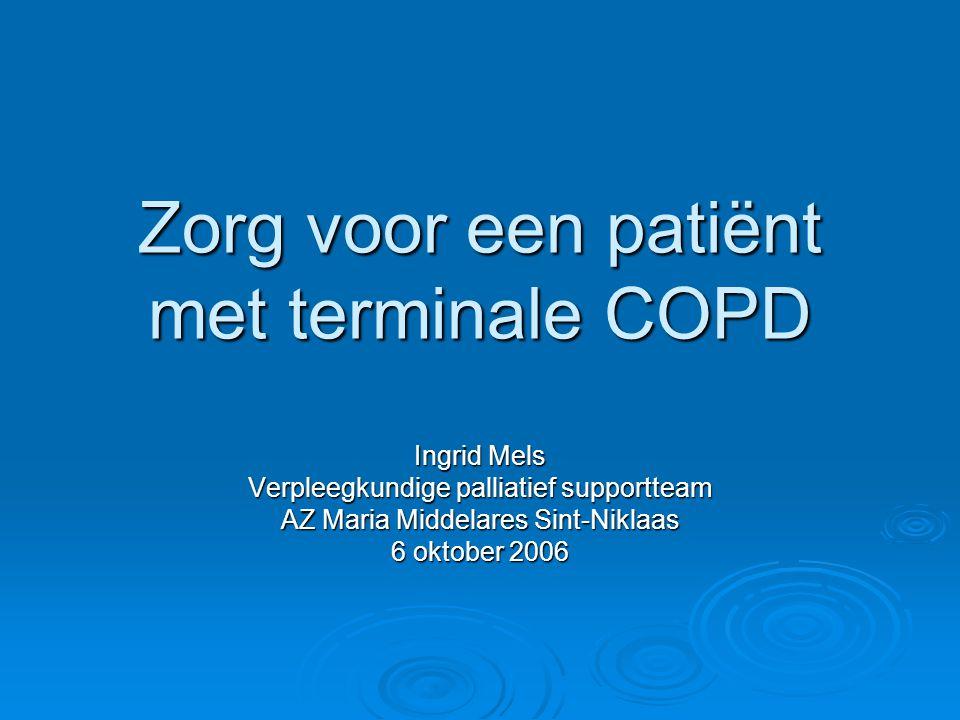 Zorg voor een patiënt met terminale COPD Ingrid Mels Verpleegkundige palliatief supportteam AZ Maria Middelares Sint-Niklaas 6 oktober 2006