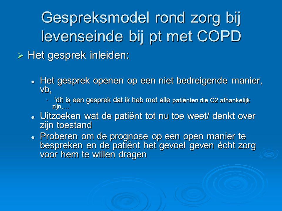 Gespreksmodel rond zorg bij levenseinde bij pt met COPD  Het gesprek inleiden: Het gesprek openen op een niet bedreigende manier, vb, Het gesprek ope
