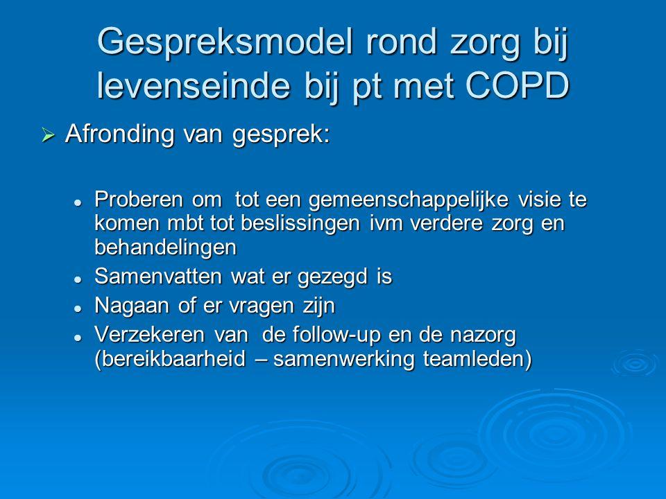 Gespreksmodel rond zorg bij levenseinde bij pt met COPD  Afronding van gesprek: Proberen om tot een gemeenschappelijke visie te komen mbt tot besliss