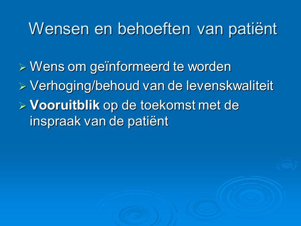 Wensen en behoeften van patiënt Wensen en behoeften van patiënt  Wens om geïnformeerd te worden  Verhoging/behoud van de levenskwaliteit  Vooruitbl