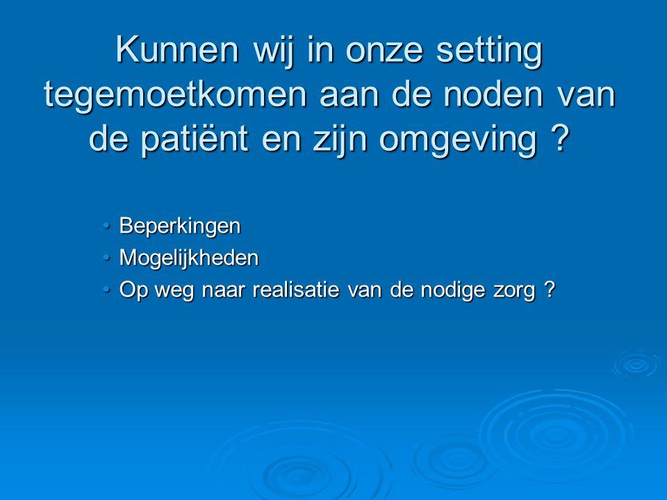 Kunnen wij in onze setting tegemoetkomen aan de noden van de patiënt en zijn omgeving ? BeperkingenBeperkingen MogelijkhedenMogelijkheden Op weg naar