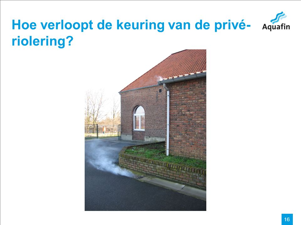 15-12-2010 Aquafin partner for all wastewater projects 16 Hoe verloopt de keuring van de privé- riolering