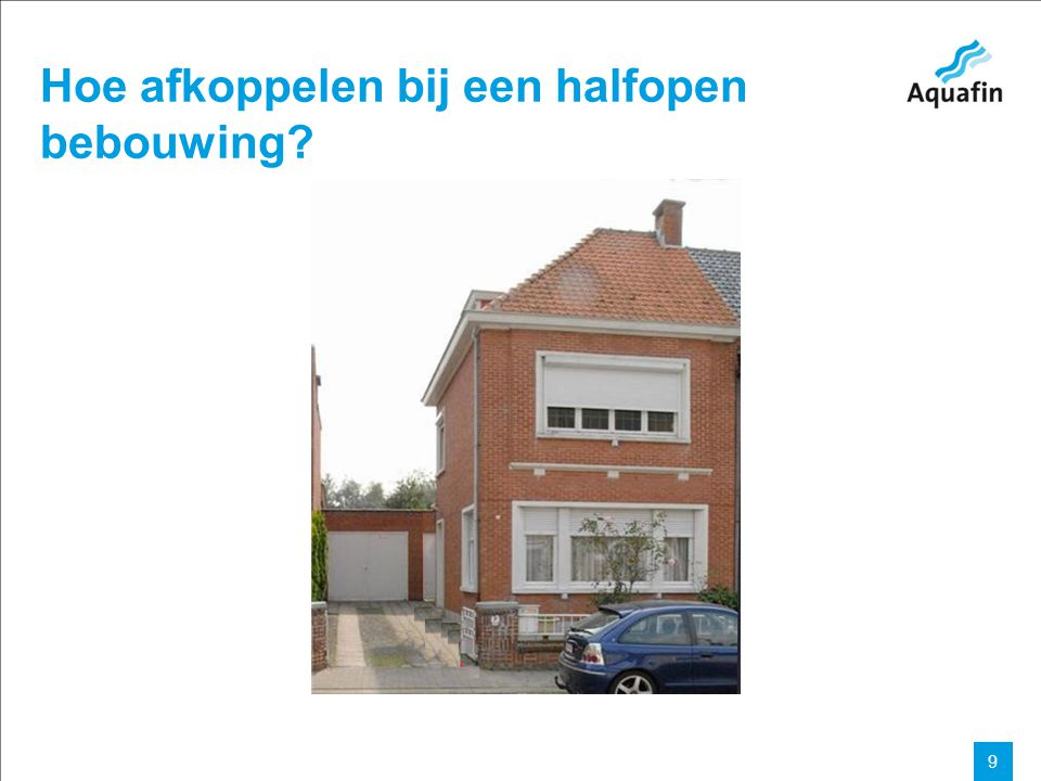 15-12-2010 Aquafin partner for all wastewater projects 9 Hoe afkoppelen bij een halfopen bebouwing?