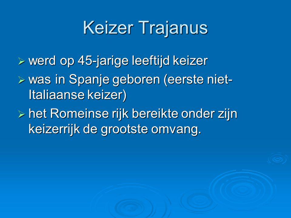 Keizer Trajanus  werd op 45-jarige leeftijd keizer  was in Spanje geboren (eerste niet- Italiaanse keizer)  het Romeinse rijk bereikte onder zijn k