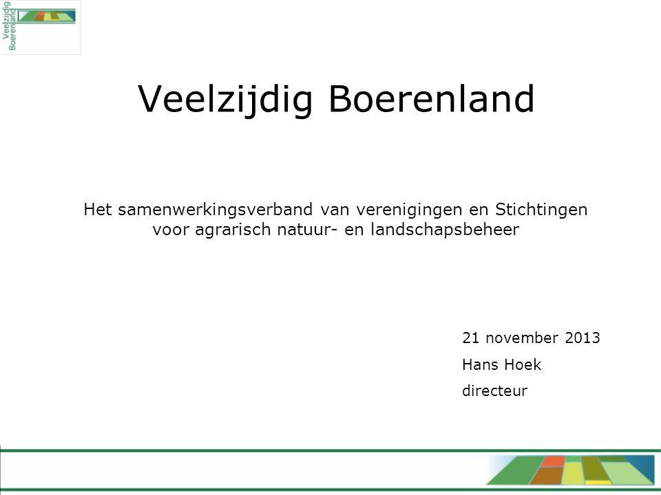 Veelzijdig Boerenland Het samenwerkingsverband van verenigingen en Stichtingen voor agrarisch natuur- en landschapsbeheer 21 november 2013 Hans Hoek directeur