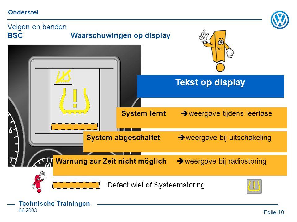Folie 10 Onderstel Technische Trainingen 06.2003 BSC Waarschuwingen op display Tekst op display System lernt  weergave tijdens leerfase System abgeschaltet  weergave bij uitschakeling Warnung zur Zeit nicht möglich  weergave bij radiostoring Defect wiel of Systeemstoring Velgen en banden