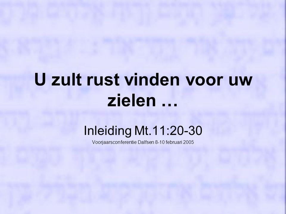 U zult rust vinden voor uw zielen … Inleiding Mt.11:20-30 Voorjaarsconferentie Dalfsen 8-10 februari 2005