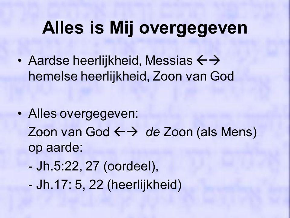 Alles is Mij overgegeven Aardse heerlijkheid, Messias  hemelse heerlijkheid, Zoon van God Alles overgegeven: Zoon van God  de Zoon (als Mens) op aarde: - Jh.5:22, 27 (oordeel), - Jh.17: 5, 22 (heerlijkheid)