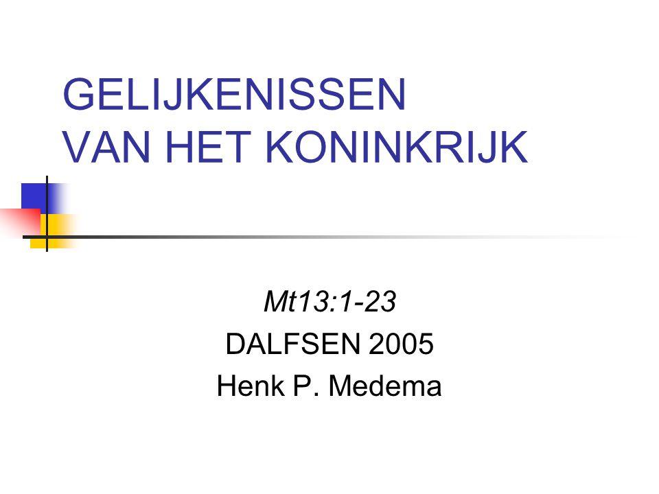 GELIJKENISSEN VAN HET KONINKRIJK Mt13:1-23 DALFSEN 2005 Henk P. Medema