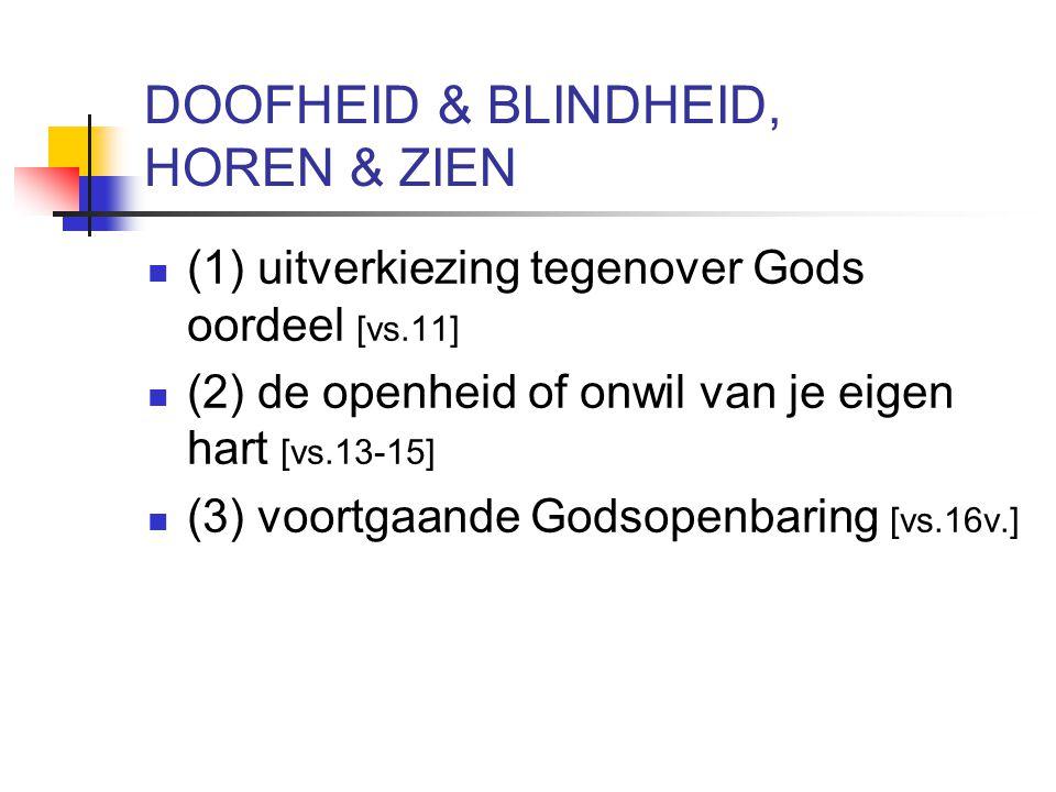 DOOFHEID & BLINDHEID, HOREN & ZIEN (1) uitverkiezing tegenover Gods oordeel [vs.11] (2) de openheid of onwil van je eigen hart [vs.13-15] (3) voortgaande Godsopenbaring [vs.16v.]