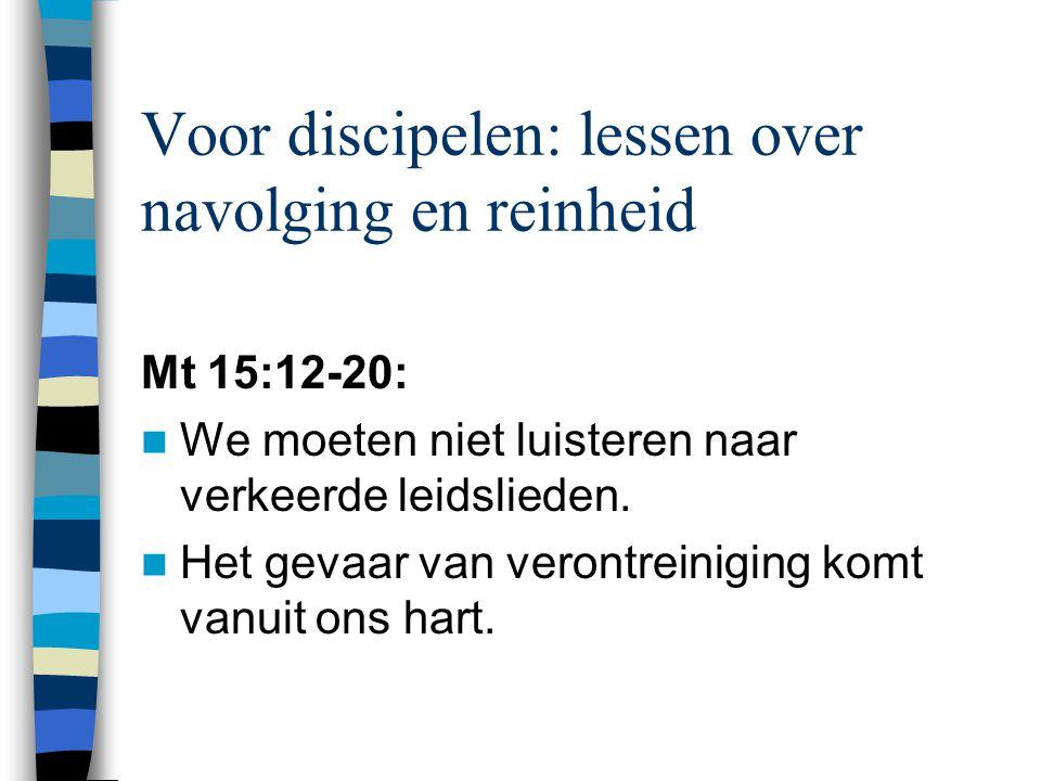 Voor discipelen: lessen over navolging en reinheid Mt 15:12-20: We moeten niet luisteren naar verkeerde leidslieden. Het gevaar van verontreiniging ko