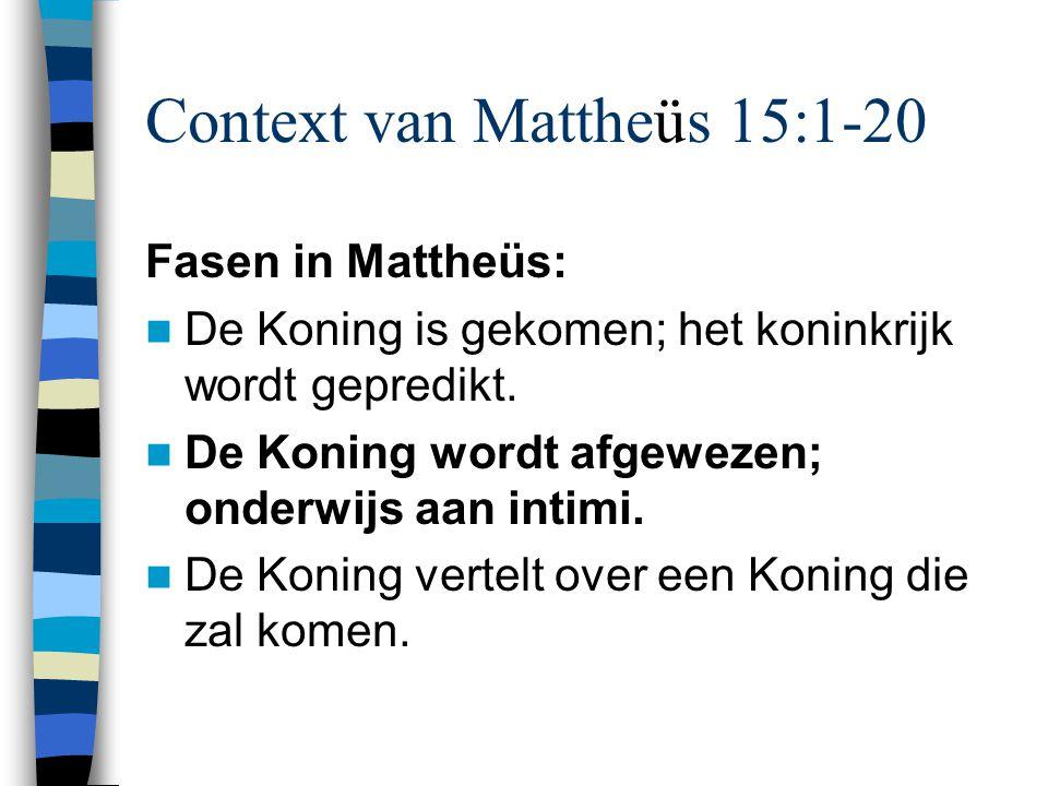 Context van Mattheüs 15:1-20 Fasen in Mattheüs: De Koning is gekomen; het koninkrijk wordt gepredikt. De Koning wordt afgewezen; onderwijs aan intimi.