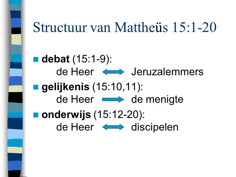 Structuur van Mattheüs 15:1-20 debat (15:1-9): de Heer Jeruzalemmers gelijkenis (15:10,11): de Heer de menigte onderwijs (15:12-20): de Heer discipele