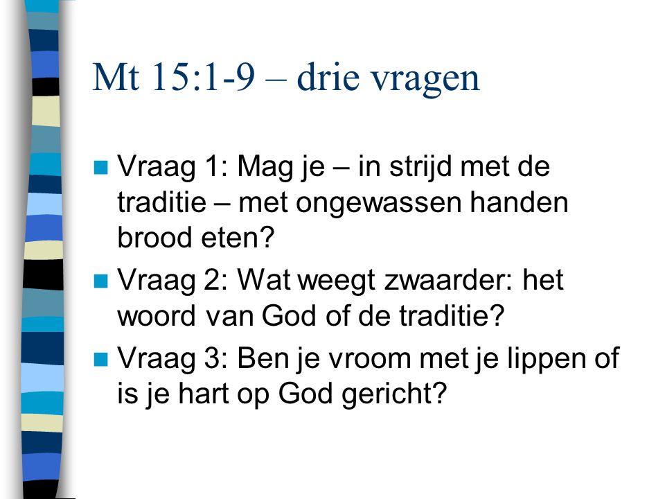 Mt 15:1-9 – drie vragen Vraag 1: Mag je – in strijd met de traditie – met ongewassen handen brood eten? Vraag 2: Wat weegt zwaarder: het woord van God
