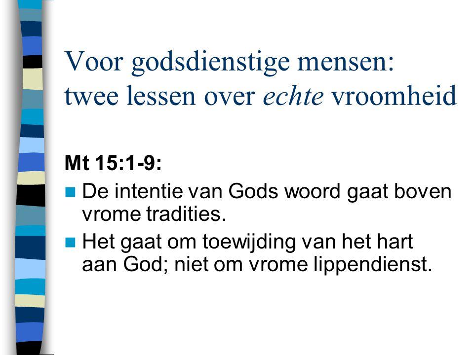 Voor godsdienstige mensen: twee lessen over echte vroomheid Mt 15:1-9: De intentie van Gods woord gaat boven vrome tradities. Het gaat om toewijding v