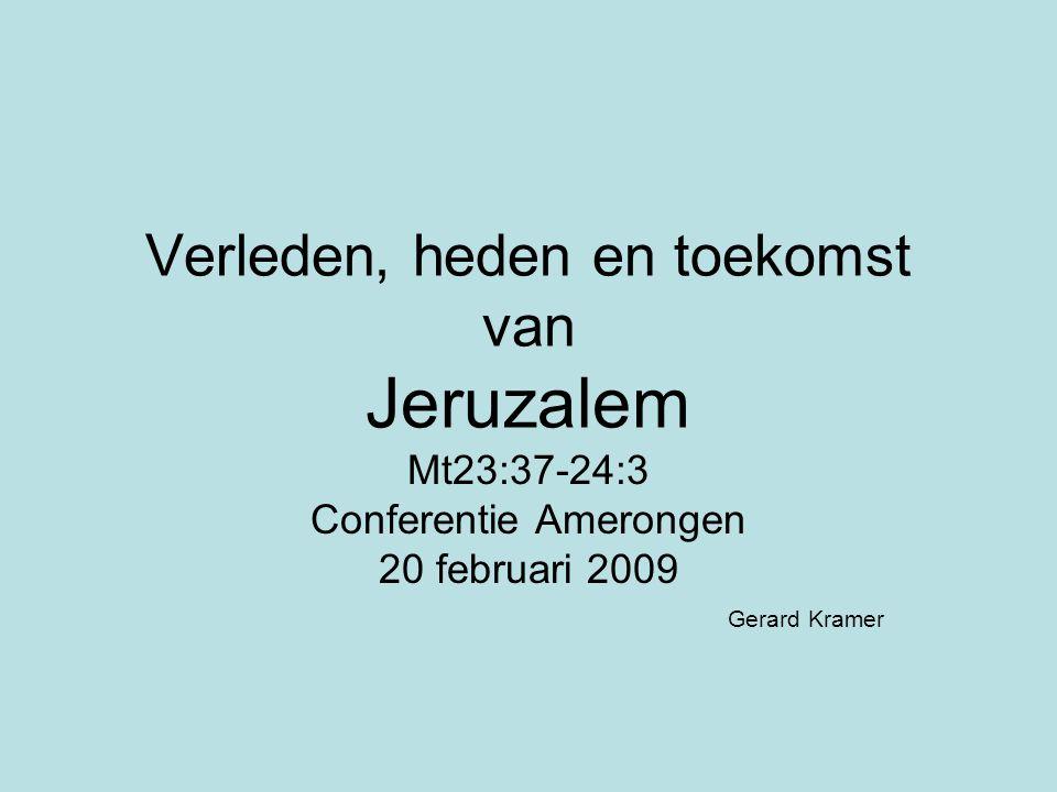 Verleden, heden en toekomst van Jeruzalem Mt23:37-24:3 Conferentie Amerongen 20 februari 2009 Gerard Kramer