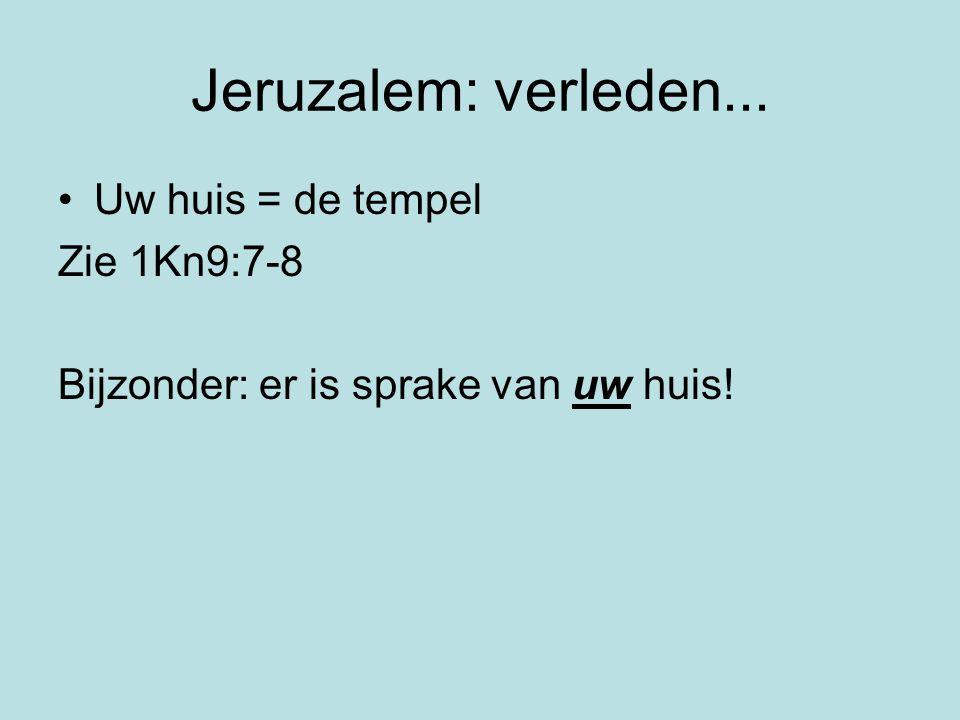 Jeruzalem: verleden... Uw huis = de tempel Zie 1Kn9:7-8 Bijzonder: er is sprake van uw huis!