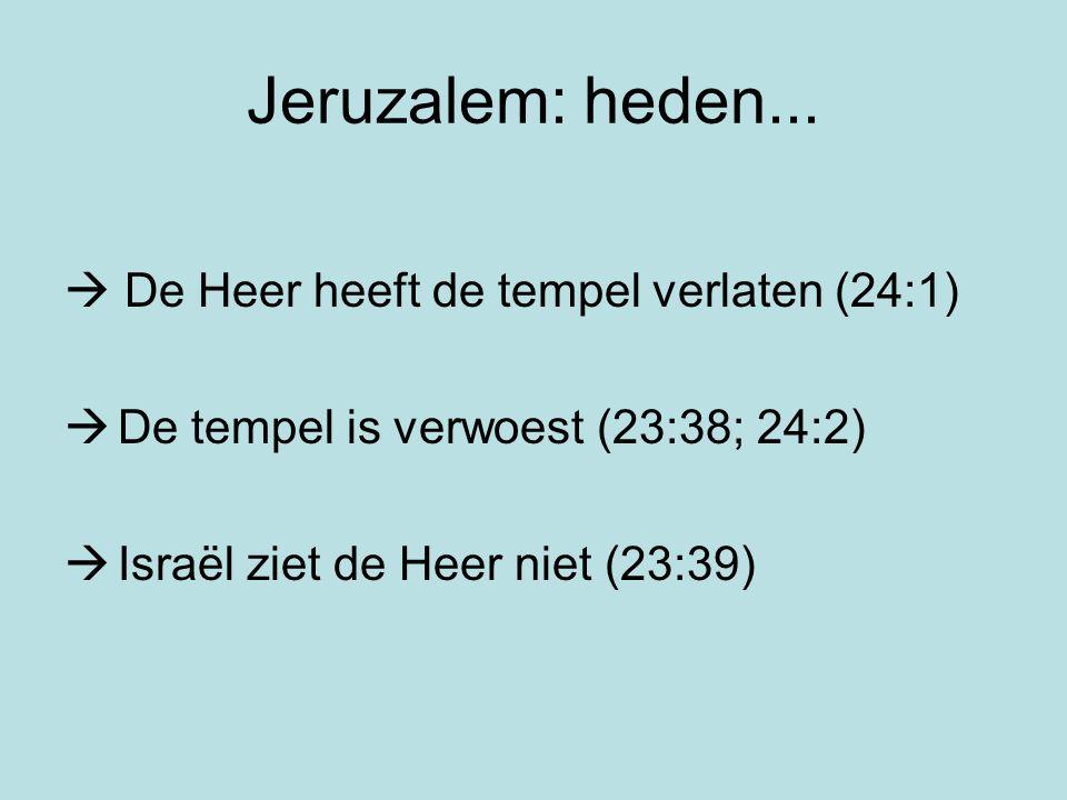 Jeruzalem: heden...  De Heer heeft de tempel verlaten (24:1)  De tempel is verwoest (23:38; 24:2)  Israël ziet de Heer niet (23:39)