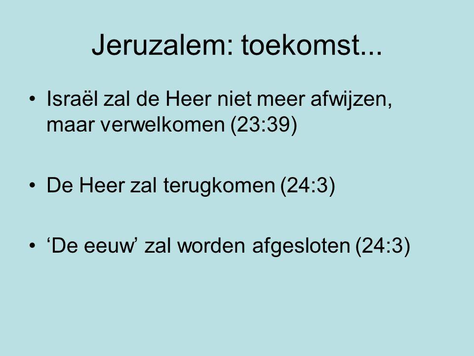 Jeruzalem: toekomst... Israël zal de Heer niet meer afwijzen, maar verwelkomen (23:39) De Heer zal terugkomen (24:3) 'De eeuw' zal worden afgesloten (