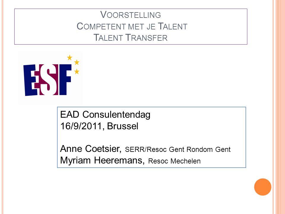V OORSTELLING C OMPETENT MET JE T ALENT T ALENT T RANSFER EAD Consulentendag 16/9/2011, Brussel Anne Coetsier, SERR/Resoc Gent Rondom Gent Myriam Heeremans, Resoc Mechelen
