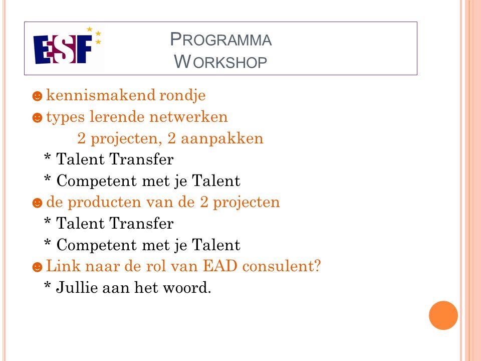 P ROGRAMMA W ORKSHOP ☻ kennismakend rondje ☻ types lerende netwerken 2 projecten, 2 aanpakken * Talent Transfer * Competent met je Talent ☻ de producten van de 2 projecten * Talent Transfer * Competent met je Talent ☻ Link naar de rol van EAD consulent.