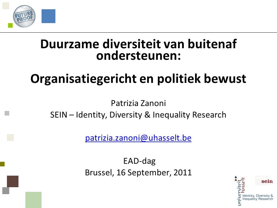 Duurzame diversiteit van buitenaf ondersteunen: Organisatiegericht en politiek bewust Patrizia Zanoni SEIN – Identity, Diversity & Inequality Research patrizia.zanoni@uhasselt.be EAD-dag Brussel, 16 September, 2011 patrizia.zanoni@uhasselt.be