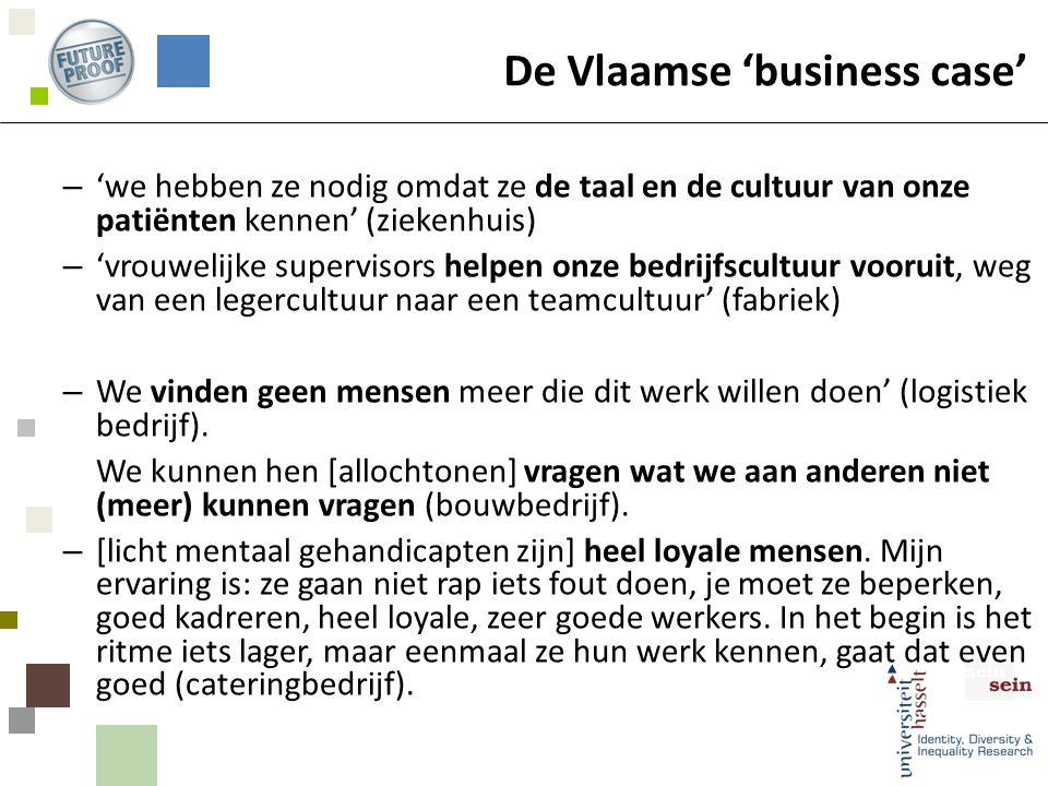 De Vlaamse 'business case' – 'we hebben ze nodig omdat ze de taal en de cultuur van onze patiënten kennen' (ziekenhuis) – 'vrouwelijke supervisors helpen onze bedrijfscultuur vooruit, weg van een legercultuur naar een teamcultuur' (fabriek) – We vinden geen mensen meer die dit werk willen doen' (logistiek bedrijf).