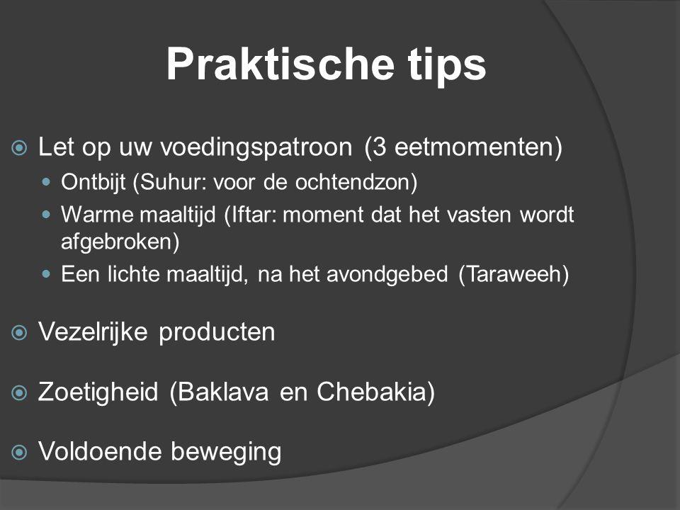 Praktische tips  Let op uw voedingspatroon (3 eetmomenten) Ontbijt (Suhur: voor de ochtendzon) Warme maaltijd (Iftar: moment dat het vasten wordt afgebroken) Een lichte maaltijd, na het avondgebed (Taraweeh)  Vezelrijke producten  Zoetigheid (Baklava en Chebakia)  Voldoende beweging