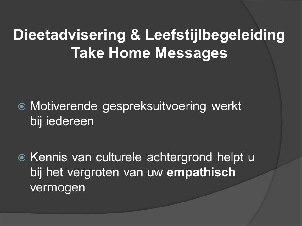 Dieetadvisering & Leefstijlbegeleiding Take Home Messages  Motiverende gespreksuitvoering werkt bij iedereen  Kennis van culturele achtergrond helpt