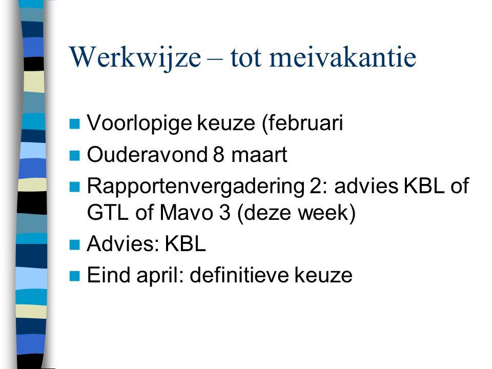 Werkwijze – tot meivakantie Voorlopige keuze (februari Ouderavond 8 maart Rapportenvergadering 2: advies KBL of GTL of Mavo 3 (deze week) Advies: KBL Eind april: definitieve keuze