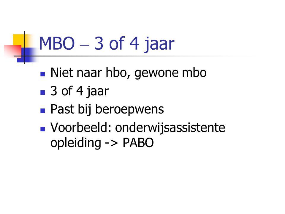 MBO – 3 of 4 jaar Niet naar hbo, gewone mbo 3 of 4 jaar Past bij beroepwens Voorbeeld: onderwijsassistente opleiding -> PABO