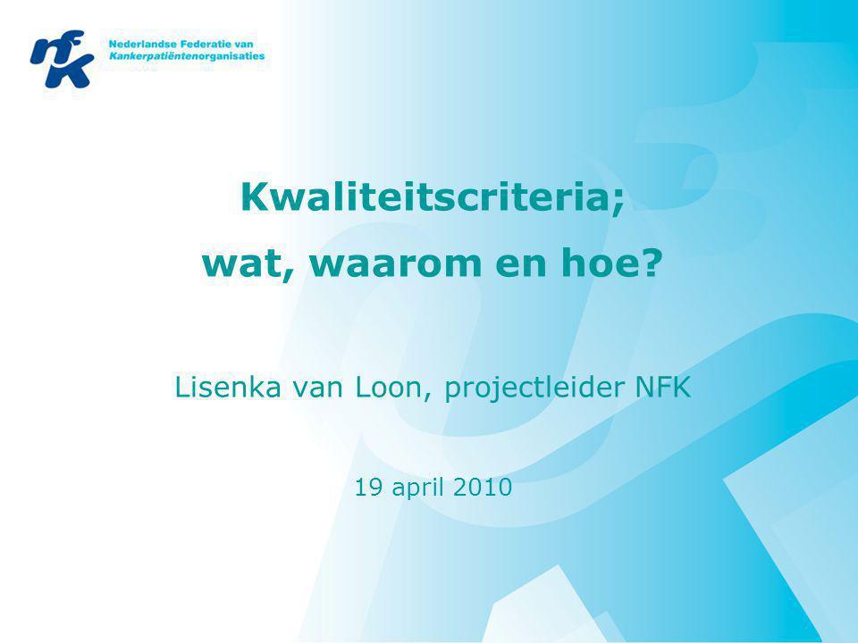 Kwaliteitscriteria; wat, waarom en hoe? Lisenka van Loon, projectleider NFK 19 april 2010