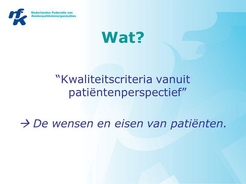 Wat? Kwaliteitscriteria vanuit patiëntenperspectief  De wensen en eisen van patiënten.