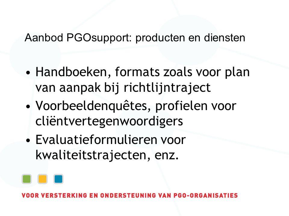 Aanbod PGOsupport: producten en diensten Handboeken, formats zoals voor plan van aanpak bij richtlijntraject Voorbeeldenquêtes, profielen voor cliëntvertegenwoordigers Evaluatieformulieren voor kwaliteitstrajecten, enz.