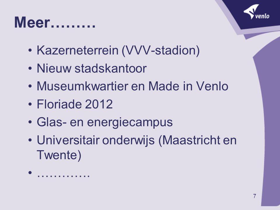 7 Meer……… Kazerneterrein (VVV-stadion) Nieuw stadskantoor Museumkwartier en Made in Venlo Floriade 2012 Glas- en energiecampus Universitair onderwijs (Maastricht en Twente) ………….