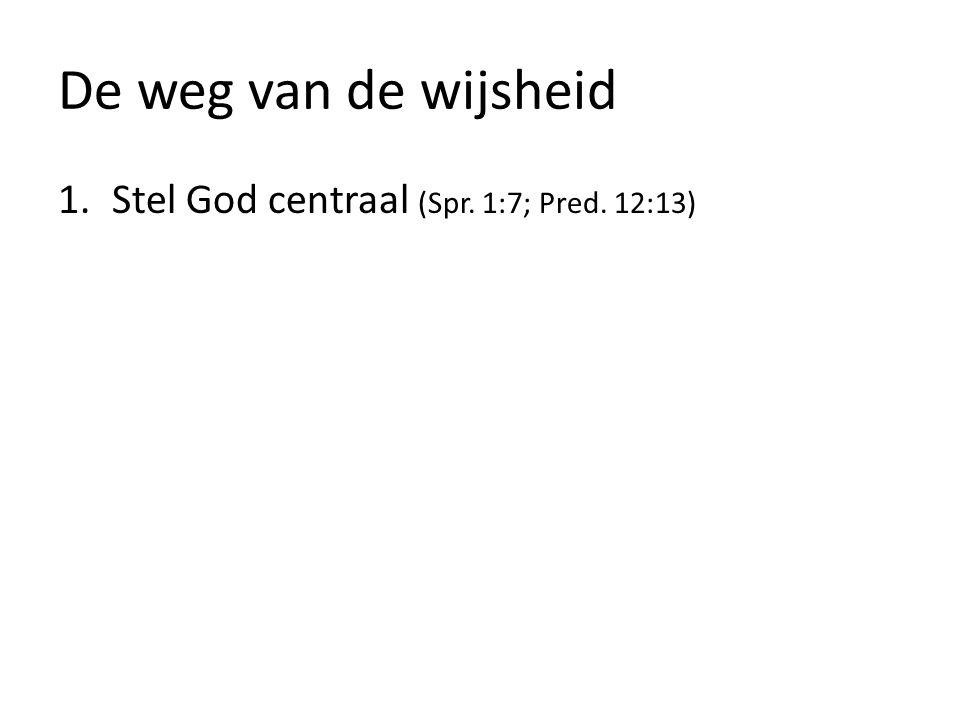 1.Stel God centraal (Spr. 1:7; Pred. 12:13)