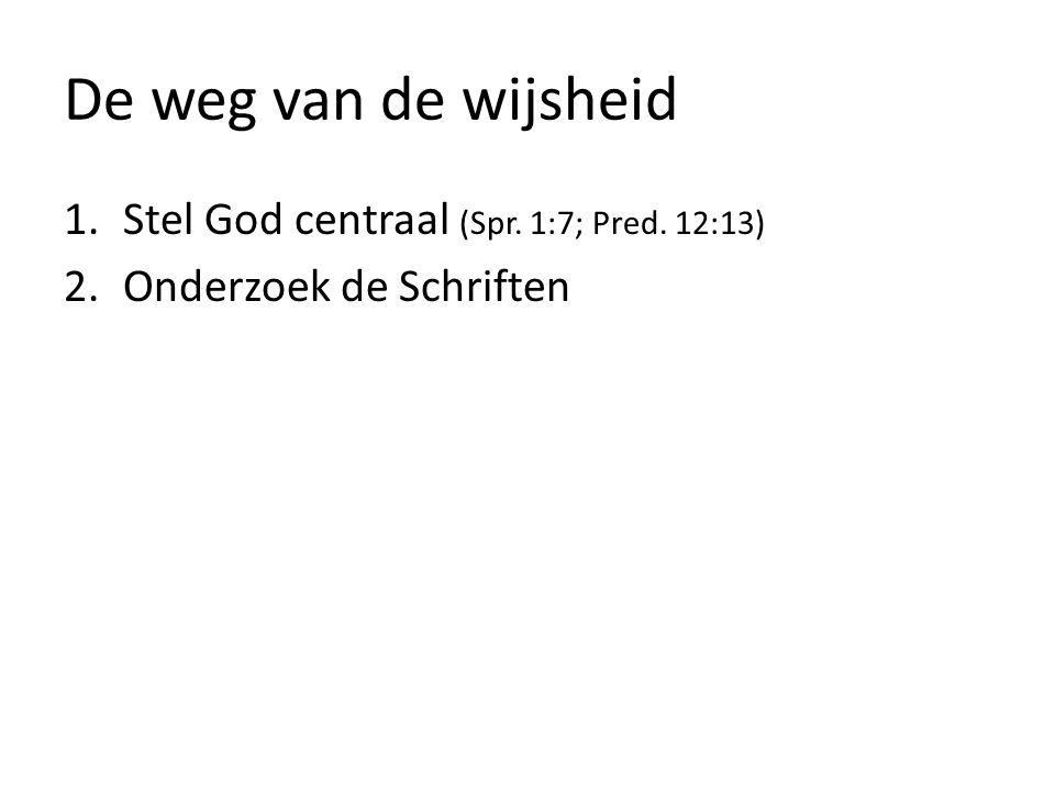 De weg van de wijsheid 1.Stel God centraal (Spr. 1:7; Pred. 12:13) 2.Onderzoek de Schriften