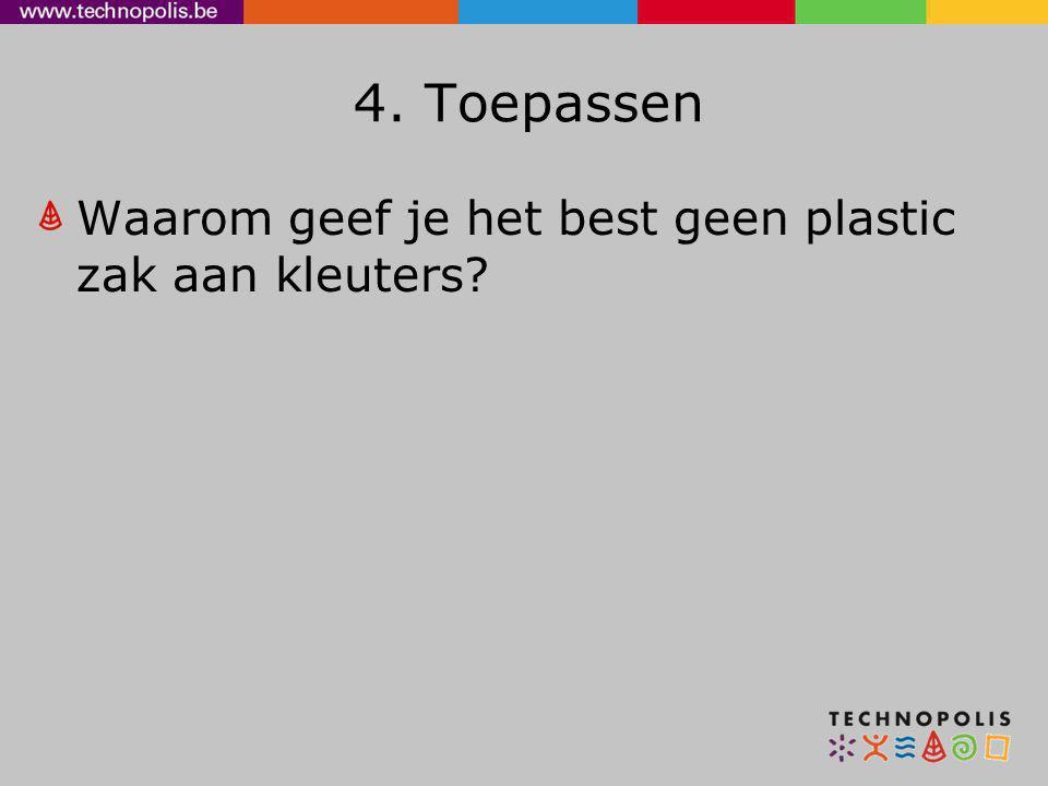 4. Toepassen Waarom geef je het best geen plastic zak aan kleuters?
