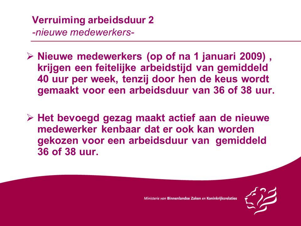 Verruiming arbeidsduur 2 -nieuwe medewerkers-  Nieuwe medewerkers (op of na 1 januari 2009), krijgen een feitelijke arbeidstijd van gemiddeld 40 uur