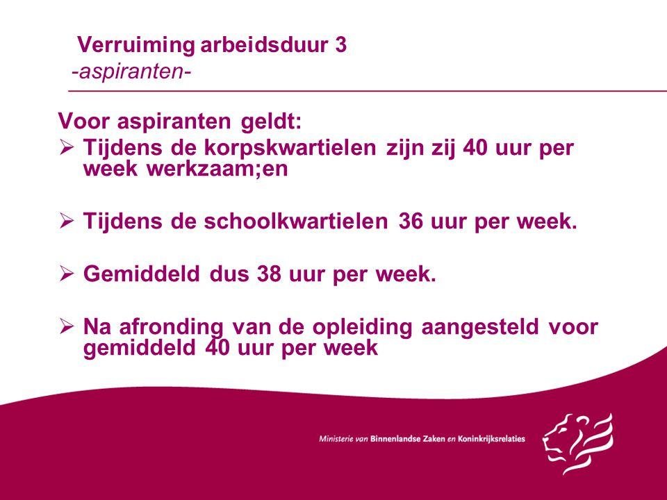 Verruiming arbeidsduur 3 -aspiranten- Voor aspiranten geldt:  Tijdens de korpskwartielen zijn zij 40 uur per week werkzaam;en  Tijdens de schoolkwar