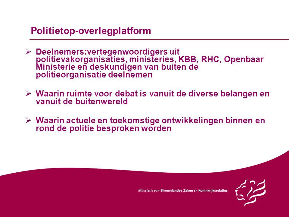 Politietop-overlegplatform  Deelnemers:vertegenwoordigers uit politievakorganisaties, ministeries, KBB, RHC, Openbaar Ministerie en deskundigen van b