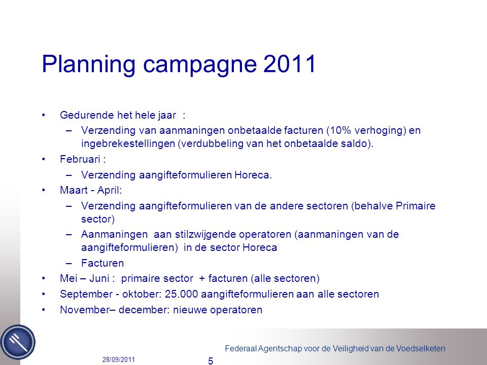 Federaal Agentschap voor de Veiligheid van de Voedselketen Planning campagne 2011 Gedurende het hele jaar : –Verzending van aanmaningen onbetaalde facturen (10% verhoging) en ingebrekestellingen (verdubbeling van het onbetaalde saldo).