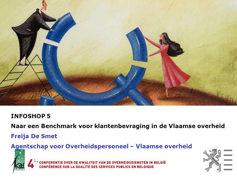 INFOSHOP 5 Naar een Benchmark voor klantenbevraging in de Vlaamse overheid Freija De Smet Agentschap voor Overheidspersoneel – Vlaamse overheid