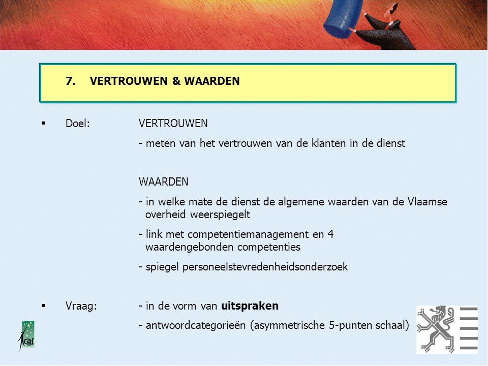 7.VERTROUWEN & WAARDEN  Doel:VERTROUWEN - meten van het vertrouwen van de klanten in de dienst WAARDEN - in welke mate de dienst de algemene waarden van de Vlaamse overheid weerspiegelt - link met competentiemanagement en 4 waardengebonden competenties - spiegel personeelstevredenheidsonderzoek  Vraag:- in de vorm van uitspraken - antwoordcategorieën (asymmetrische 5-punten schaal)