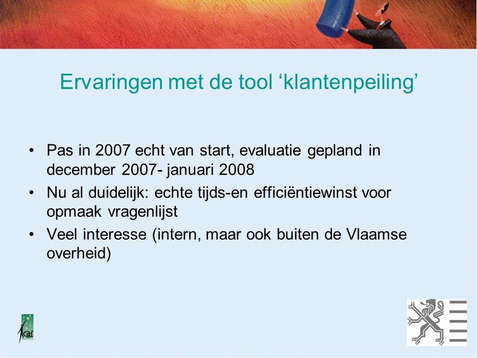 Ervaringen met de tool 'klantenpeiling' Pas in 2007 echt van start, evaluatie gepland in december 2007- januari 2008 Nu al duidelijk: echte tijds-en efficiëntiewinst voor opmaak vragenlijst Veel interesse (intern, maar ook buiten de Vlaamse overheid)