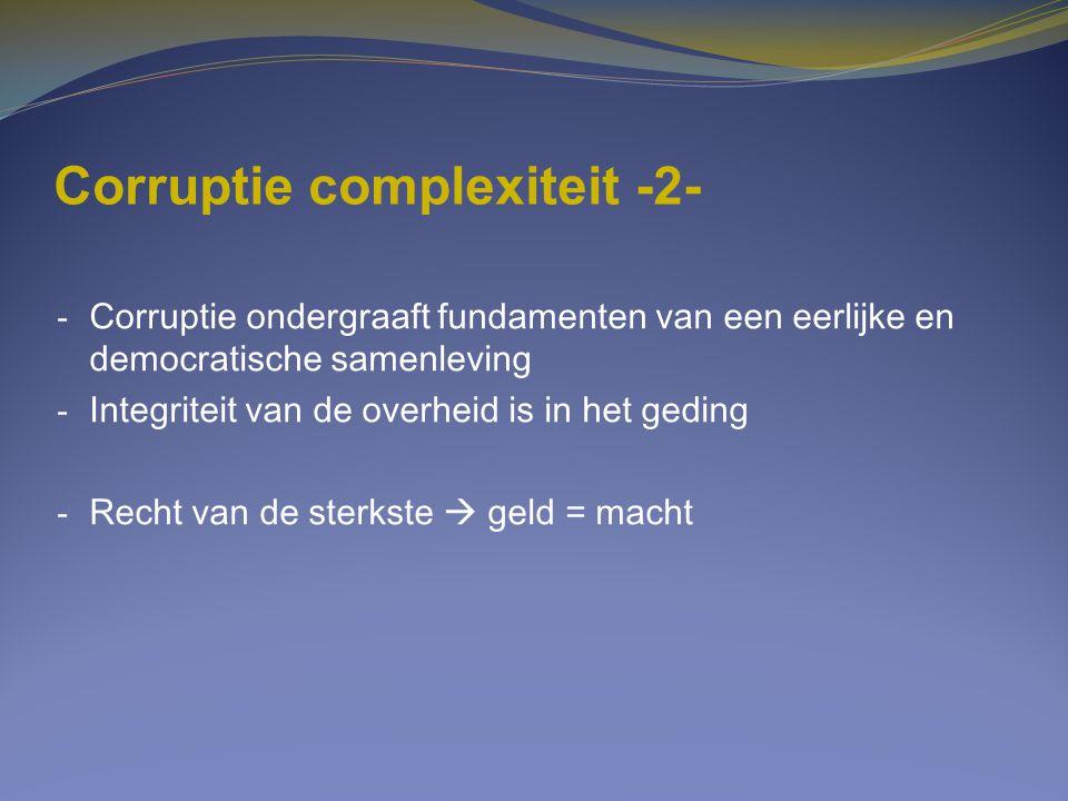 Corruptie complexiteit -2- - Corruptie ondergraaft fundamenten van een eerlijke en democratische samenleving - Integriteit van de overheid is in het g