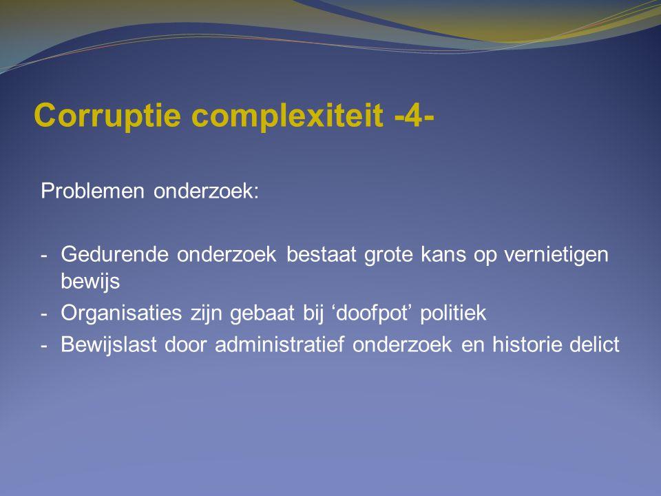Corruptie complexiteit -4- Problemen onderzoek: - Gedurende onderzoek bestaat grote kans op vernietigen bewijs - Organisaties zijn gebaat bij 'doofpot
