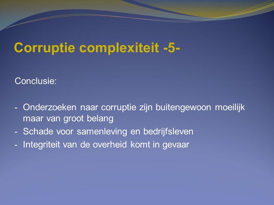 Corruptie complexiteit -5- Conclusie: - Onderzoeken naar corruptie zijn buitengewoon moeilijk maar van groot belang - Schade voor samenleving en bedri